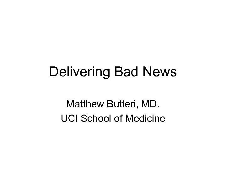 Delivering Bad News Matthew Butteri, MD. UCI School of Medicine