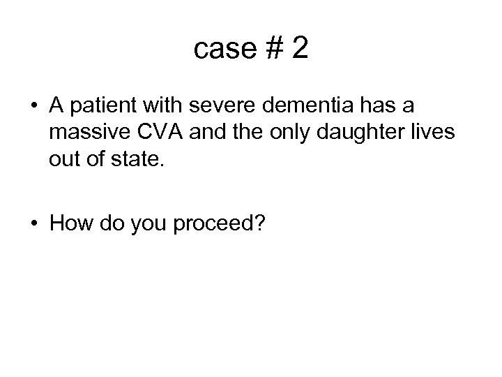 case # 2 • A patient with severe dementia has a massive CVA and