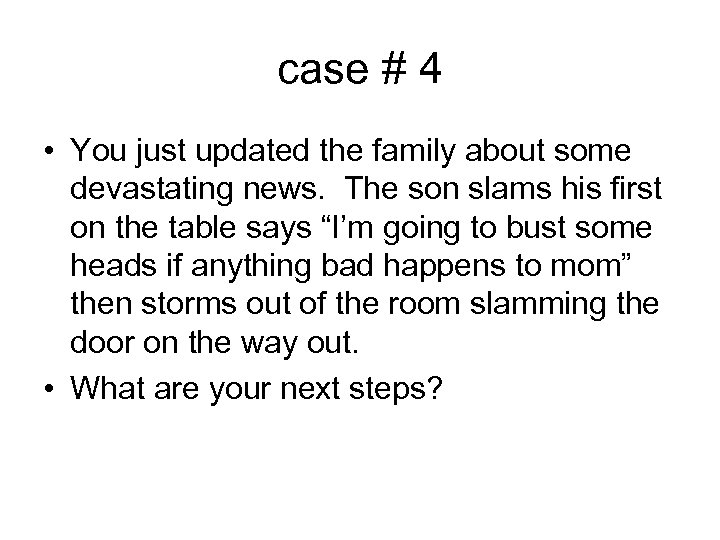 case # 4 • You just updated the family about some devastating news. The