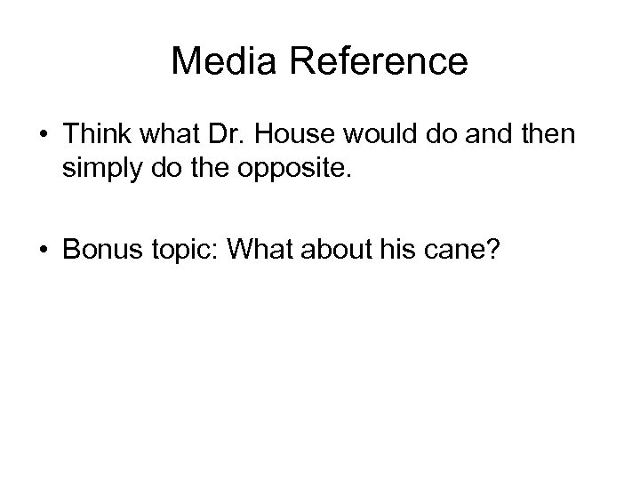 Media Reference • Think what Dr. House would do and then simply do the