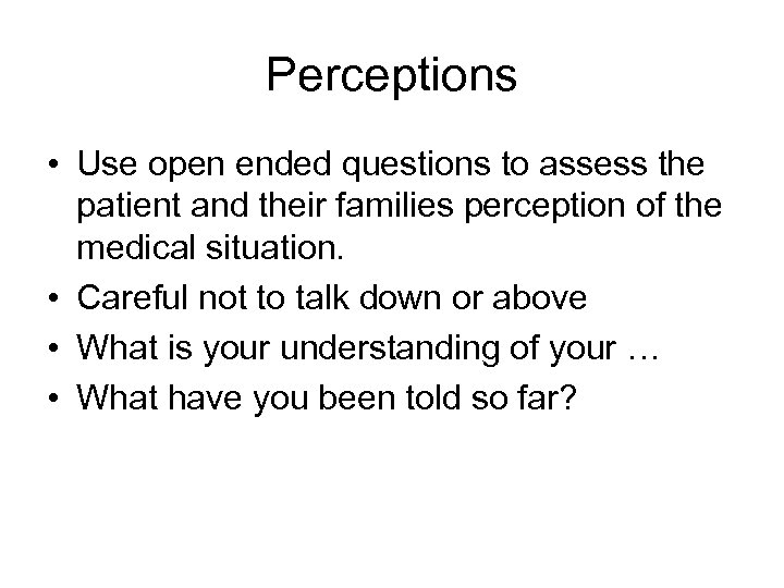 Perceptions • Use open ended questions to assess the patient and their families perception