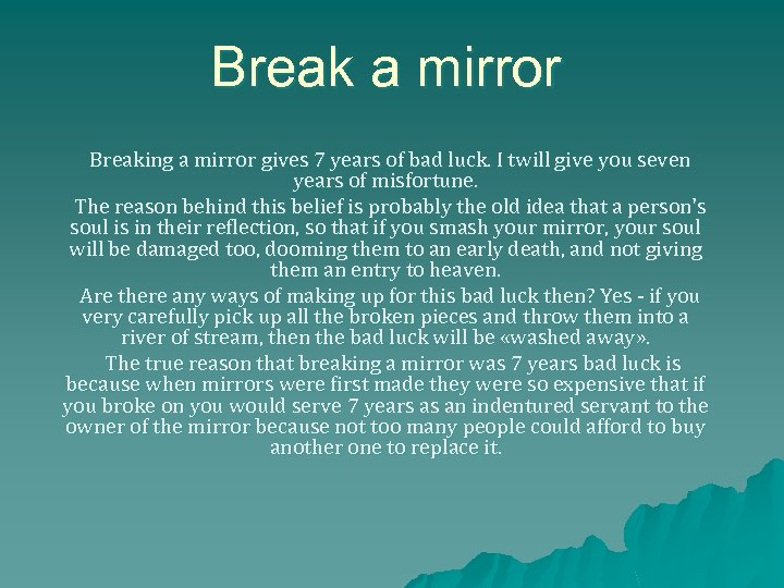 Break a mirror Breaking a mirror gives 7 years of bad luck. I twill