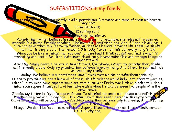 SUPERSTITIONS in my family Our family doesn't believe mostly in all superstitions. But there