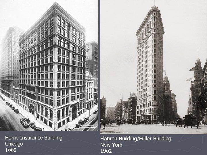 Home Insurance Building Chicago 1885 Flatiron Building/Fuller Building New York 1902