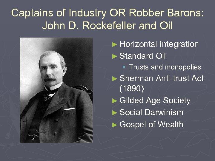 Captains of Industry OR Robber Barons: John D. Rockefeller and Oil ► Horizontal Integration