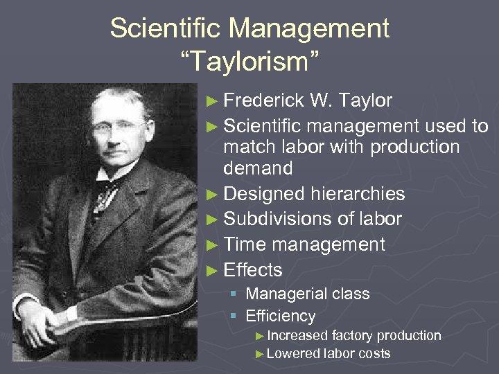 "Scientific Management ""Taylorism"" ► Frederick W. Taylor ► Scientific management used to match labor"