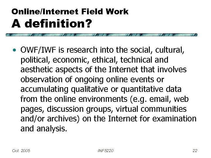 Online/Internet Field Work A definition? • OWF/IWF is research into the social, cultural, political,