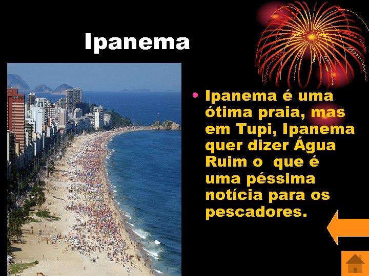 Ipanema • Ipanema é uma ótima praia, mas em Tupi, Ipanema quer dizer Água