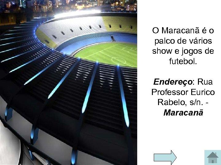 O Maracanã é o palco de vários show e jogos de futebol. Endereço: Rua