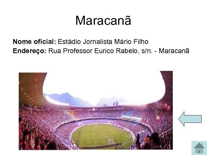 Maracanã Nome oficial: Estádio Jornalista Mário Filho Endereço: Rua Professor Eurico Rabelo, s/n. -
