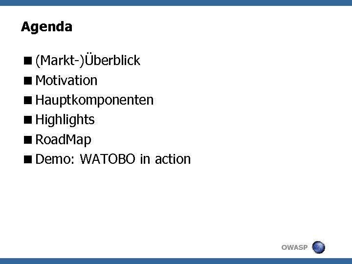 Agenda <(Markt-)Überblick <Motivation <Hauptkomponenten <Highlights <Road. Map <Demo: WATOBO in action OWASP