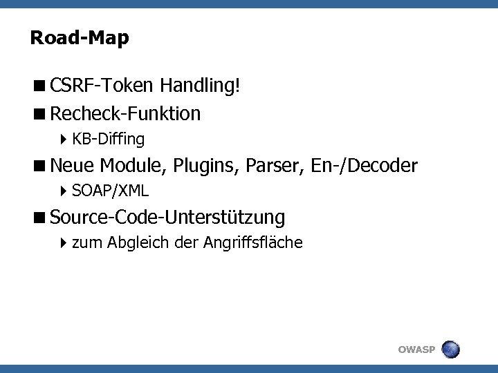 Road-Map <CSRF-Token Handling! <Recheck-Funktion 4 KB-Diffing <Neue Module, Plugins, Parser, En-/Decoder 4 SOAP/XML <Source-Code-Unterstützung