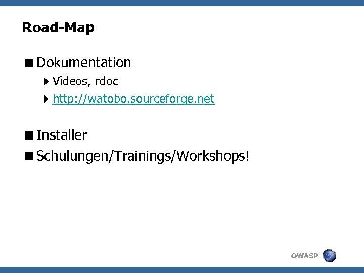 Road-Map <Dokumentation 4 Videos, rdoc 4 http: //watobo. sourceforge. net <Installer <Schulungen/Trainings/Workshops! OWASP