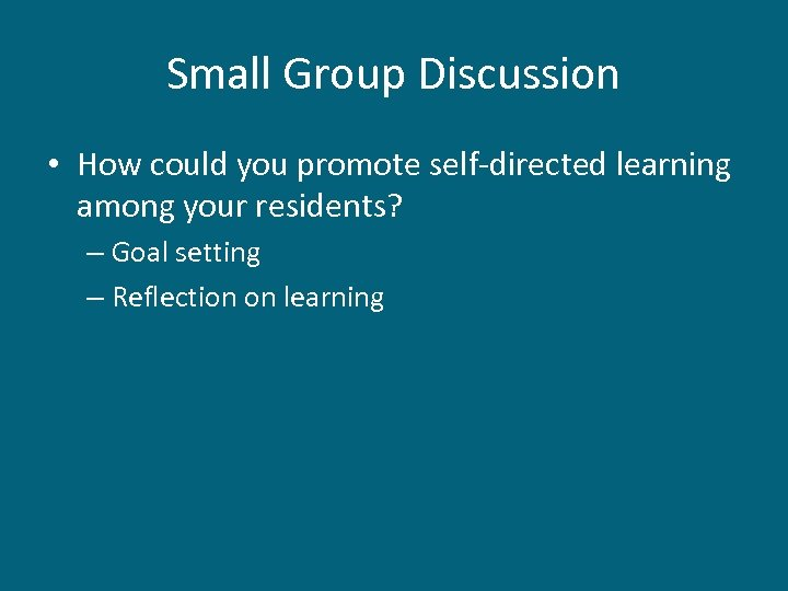 Small Group Discussion • How could you promote self-directed learning among your residents? –