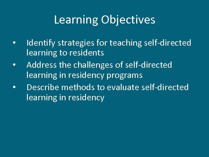 Learning Objectives • • • Identify strategies for teaching self-directed learning to residents Address