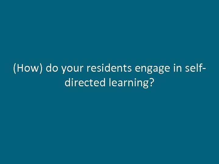 (How) do your residents engage in selfdirected learning?