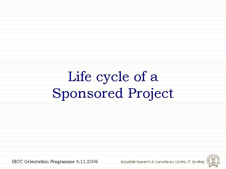 Life cycle of a Sponsored Project IRCC Orientation Programme 4. 11. 2006