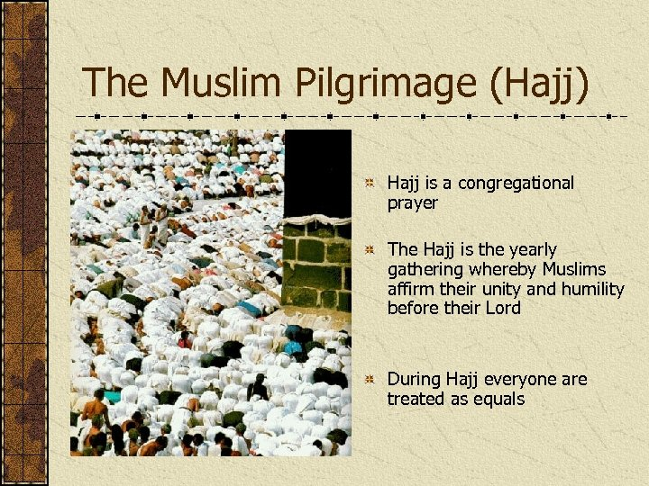 The Muslim Pilgrimage (Hajj) Hajj is a congregational prayer The Hajj is the yearly