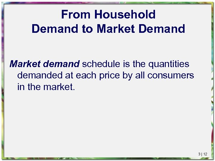 From Household Demand to Market Demand Market demand schedule is the quantities demanded at