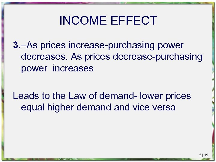 INCOME EFFECT 3. –As prices increase-purchasing power decreases. As prices decrease-purchasing power increases Leads