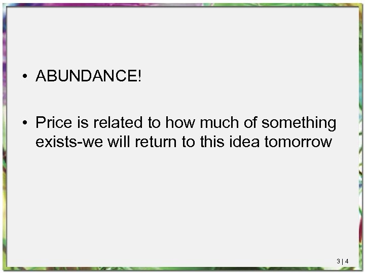 • ABUNDANCE! • Price is related to how much of something exists-we will