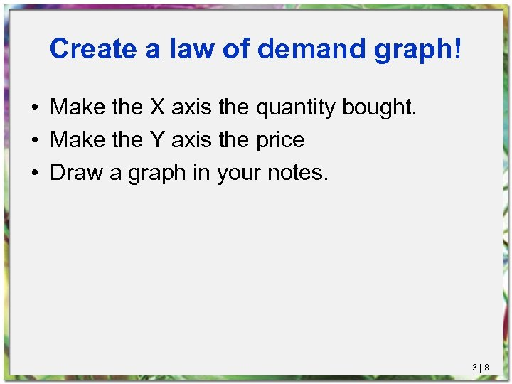 Create a law of demand graph! • Make the X axis the quantity bought.