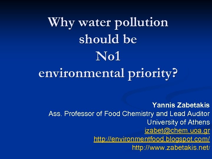 Why water pollution should be No 1 environmental priority? Yannis Zabetakis Ass. Professor of