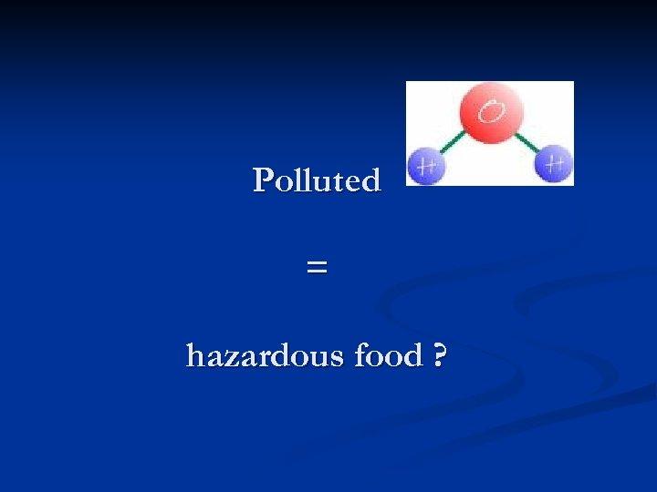 Polluted = hazardous food ?