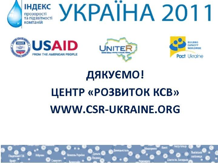 ДЯКУЄМО! ЦЕНТР «РОЗВИТОК КСВ» WWW. CSR-UKRAINE. ORG