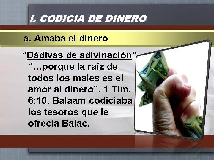 """I. CODICIA DE DINERO a. Amaba el dinero """"Dádivas de adivinación"""" """"…porque la raíz"""