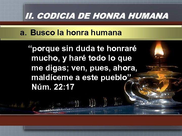 "II. CODICIA DE HONRA HUMANA a. Busco la honra humana ""porque sin duda te"