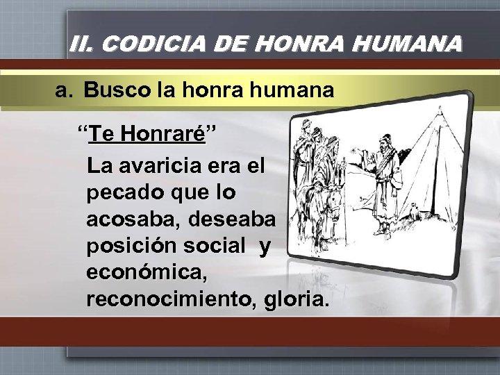 "II. CODICIA DE HONRA HUMANA a. Busco la honra humana ""Te Honraré"" La avaricia"