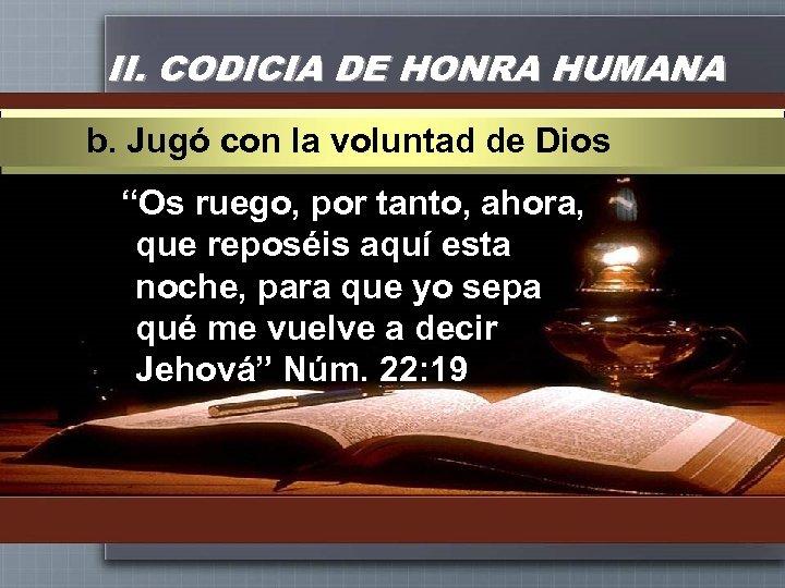 """II. CODICIA DE HONRA HUMANA b. Jugó con la voluntad de Dios """"Os ruego,"""