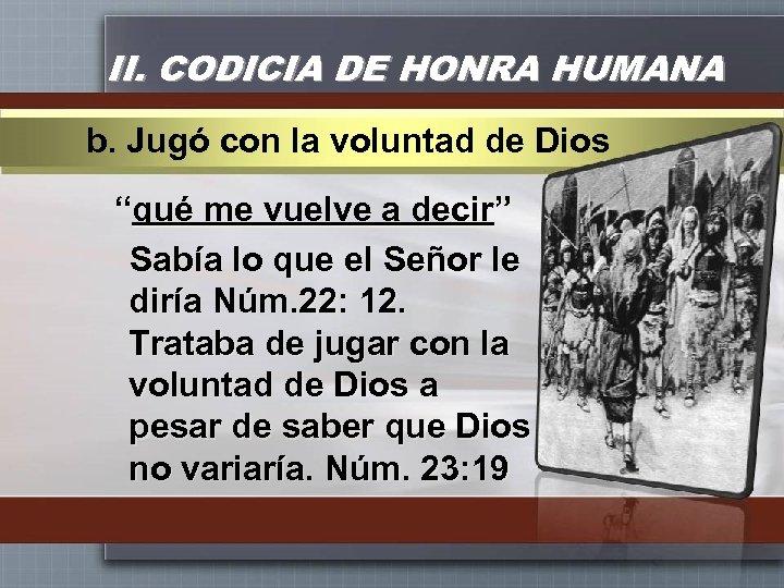 """II. CODICIA DE HONRA HUMANA b. Jugó con la voluntad de Dios """"qué me"""