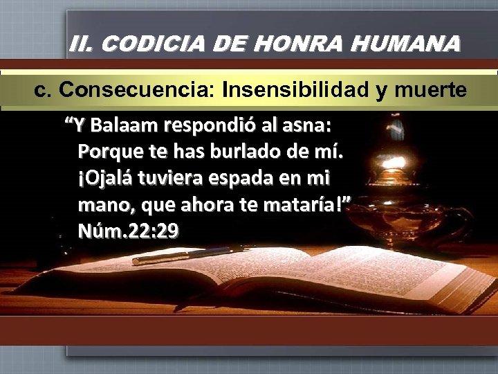 """II. CODICIA DE HONRA HUMANA c. Consecuencia: Insensibilidad y muerte """"Y Balaam respondió al"""
