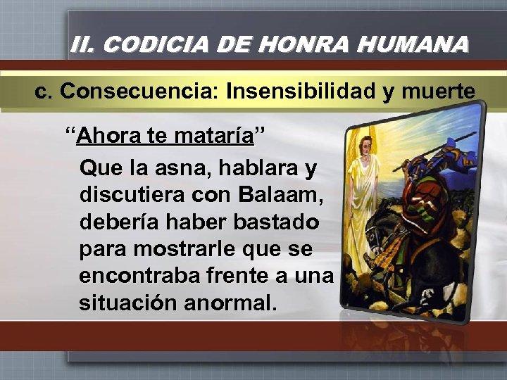 """II. CODICIA DE HONRA HUMANA c. Consecuencia: Insensibilidad y muerte """"Ahora te mataría"""" Que"""