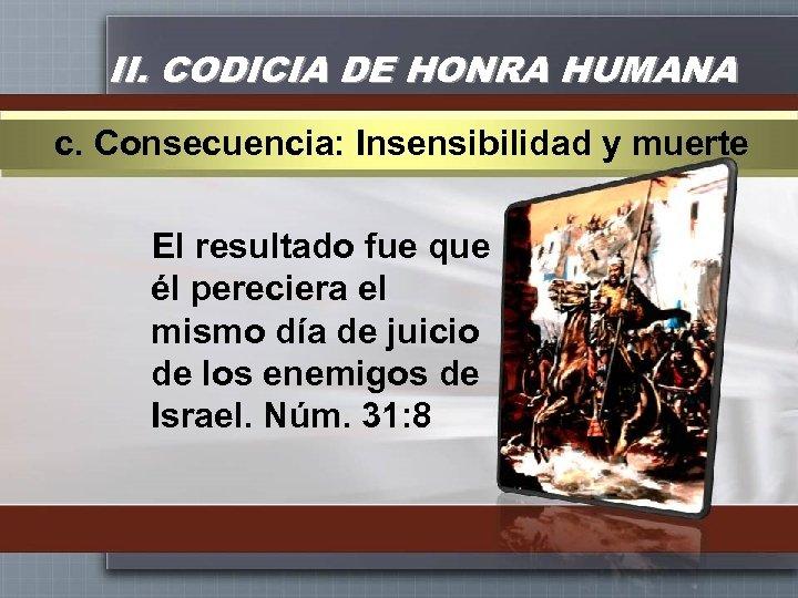 II. CODICIA DE HONRA HUMANA c. Consecuencia: Insensibilidad y muerte El resultado fue que