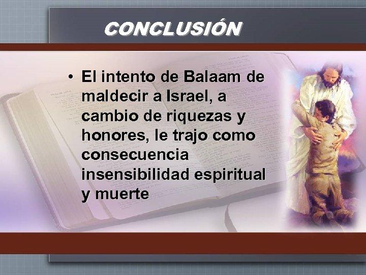 CONCLUSIÓN • El intento de Balaam de maldecir a Israel, a cambio de riquezas