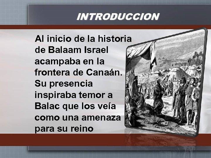 INTRODUCCION Al inicio de la historia de Balaam Israel acampaba en la frontera de