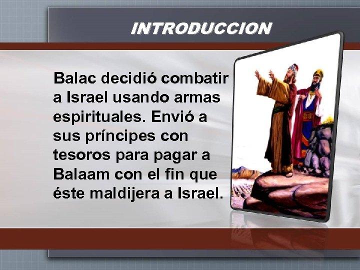 INTRODUCCION Balac decidió combatir a Israel usando armas espirituales. Envió a sus príncipes con