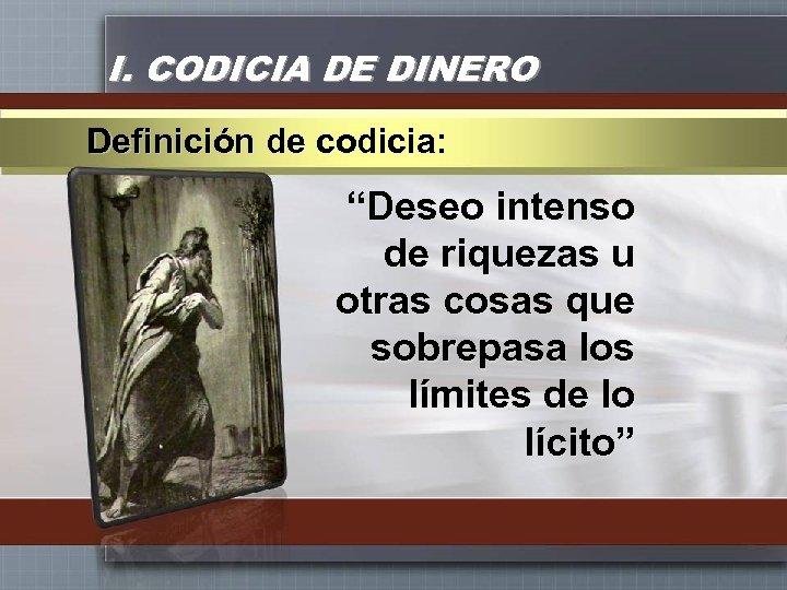 """I. CODICIA DE DINERO Definición de codicia: """"Deseo intenso de riquezas u otras cosas"""