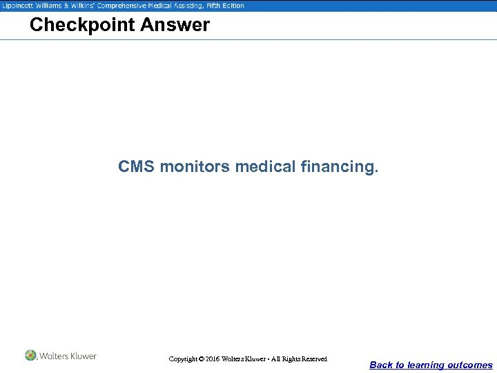 Checkpoint Answer CMS monitors medical financing. Copyright © 2016 Wolters Kluwer • All Rights