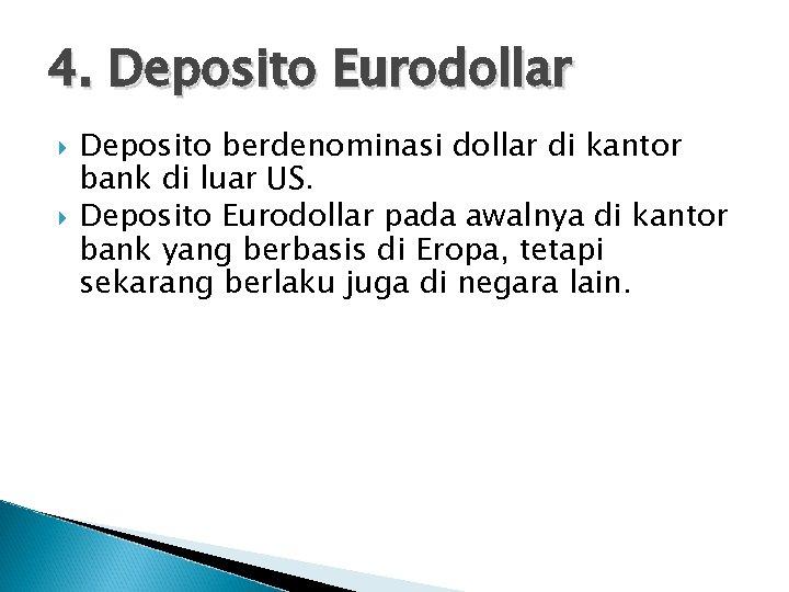 4. Deposito Eurodollar Deposito berdenominasi dollar di kantor bank di luar US. Deposito Eurodollar