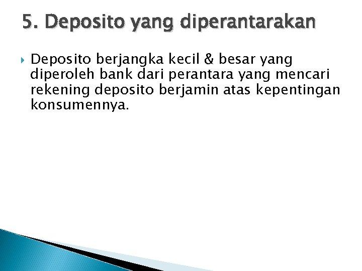 5. Deposito yang diperantarakan Deposito berjangka kecil & besar yang diperoleh bank dari perantara