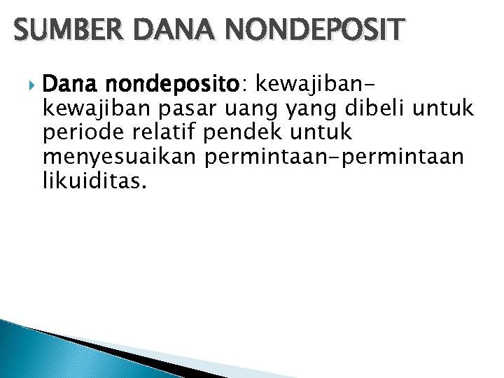 SUMBER DANA NONDEPOSIT Dana nondeposito: kewajiban pasar uang yang dibeli untuk periode relatif pendek