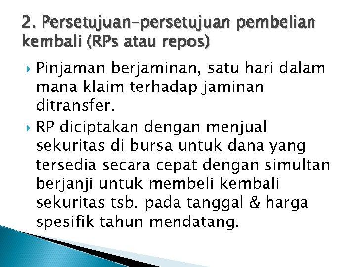 2. Persetujuan-persetujuan pembelian kembali (RPs atau repos) Pinjaman berjaminan, satu hari dalam mana klaim