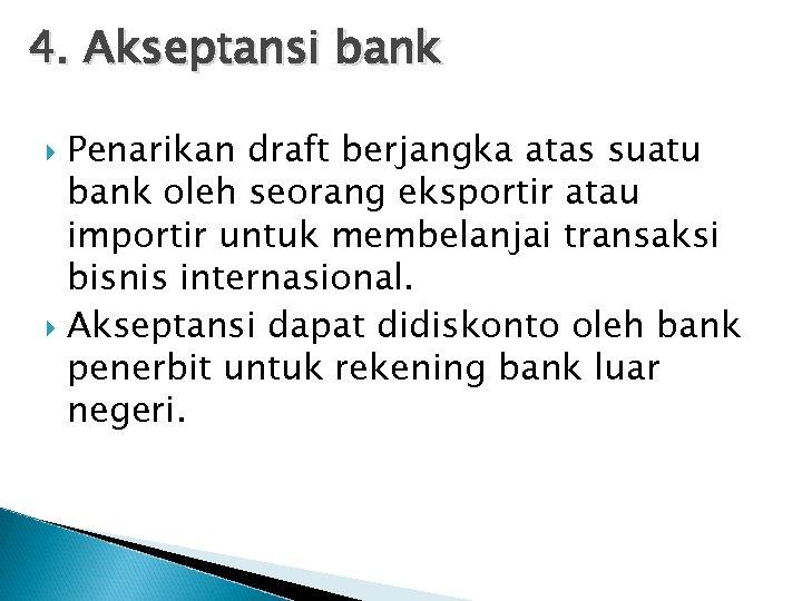 4. Akseptansi bank Penarikan draft berjangka atas suatu bank oleh seorang eksportir atau importir