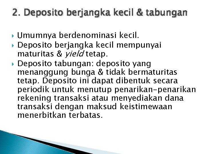 2. Deposito berjangka kecil & tabungan Umumnya berdenominasi kecil. Deposito berjangka kecil mempunyai maturitas