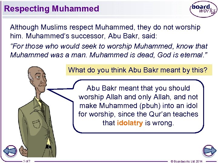 Respecting Muhammed Although Muslims respect Muhammed, they do not worship him. Muhammed's successor, Abu
