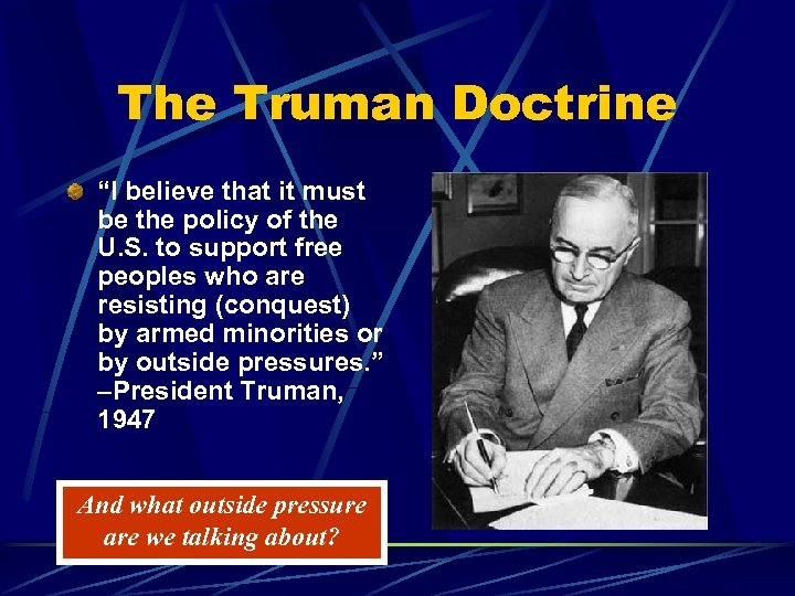 the impact of the truman doctrine The truman doctrine delivered 12 march 1947 before a joint session of congress audio mp3 of address mr president, mr speaker, members of the congress of the united states: the gravity of the situation which confronts the world today necessitates my appearance before a joint session of.